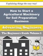 How to Start a Agricultural Machinery for Soil Preparation Business (Beginners Guide) ebook by Brigette Lemmon