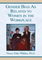 Gender Bias As Related to Women in the Workplace ebook by Nancy Elder Walden, Ph.D.