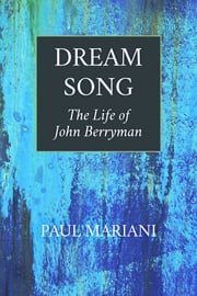 Dream Song - The Life of John Berryman eBook by Paul Mariani