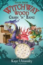 TALES FROM WITCHWAY WOOD: Crash 'n' Bang ebook by Kaye Umansky