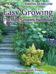 Easy Growing, the Plant Growers Handbook - Growing Made Simple ebook by Simon Marlow