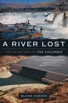 A River Lost: The Life and Death of the Columbia (Revised and Updated) ebook by Blaine Harden