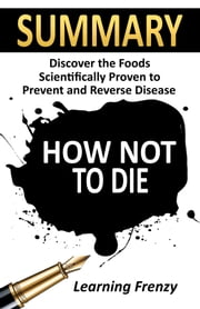 Summary: How Not To Die: Discover the Foods Scientifically Proven to Prevent and Reverse Disease ebook by Learning Frenzy
