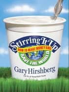 Stirring It Up - How to Make Money and Save the World ebook by Gary Hirshberg