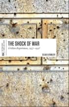 The Shock of War - Civilian Experiences, 1937-1945 ebook by Sean Kennedy