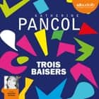 Trois baisers audiobook by Katherine Pancol, Marie-Eve Dufresne