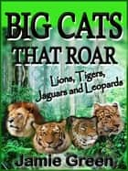 Big Cats That Roar: Lions, Tigers, Jaguars and Leopards ebook by Jamie Green