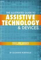The Illustrated Guide to Assistive Technology & Devices ebook by Suzanne Robitaille
