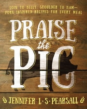 Praise the Pig - Loin to Belly, Shoulder to Ham-Pork-Inspired Recipes for Every Meal ebook by Jennifer L. S. Pearsall