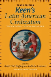Keen's Latin American Civilization, Volume 1 - A Primary Source Reader, Volume One: The Colonial Era ebook by Robert M. Buffington,Lila Caimari