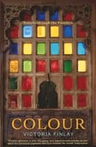 Colour - Travels Through the Paintbox ebook by Victoria Finlay