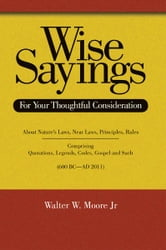 Wise Sayings - For Your Thoughtful Consideration ebook by Walter W. Moore