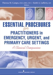 Essential Procedures for Practitioners in Emergency, Urgent, and Primary Care Settings - A Clinical Companion ebook by Keith Lafferty, MD,Theresa M. Campo, DNP, RN, FNP-C, ENP-BC, FAANP