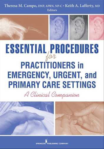 Essential Procedures for Practitioners in Emergency, Urgent, and Primary Care Settings - A Clinical Companion ebook by Theresa M. Campo, DNP, FNP-C, ENP-BC, FAANP