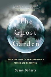 The Ghost Garden - Inside the lives of schizophrenia's feared and forgotten ebook by Susan Doherty