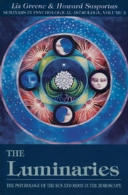 The Luminaries: The Psychology of the Sun and Moon in the Horoscope (Seminars in Psychological Astrology, Vol 3) ebook by Greene, Liz
