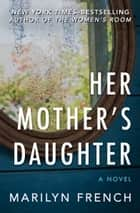 Her Mother's Daughter - A Novel ebook by Marilyn French