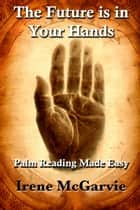 The Future is in Your Hands: Palm Reading Made Easy ebook by Irene McGarvie
