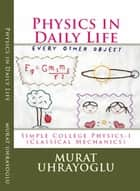 Physics in Daily Life & Simple College Physics-I (Classical Mechanics) eBook by Murat Uhrayoglu