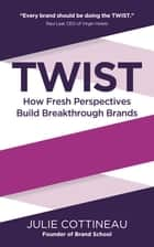 TWIST: How Fresh Perspectives Build Breakthrough Brands ebook by Julie Cottineau