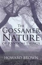 The Gossamer Nature of Random Things ebook by Howard Brown