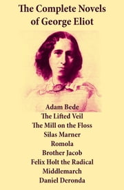 The Complete Novels of George Eliot: Adam Bede + The Lifted Veil + The Mill on the Floss + Silas Marner + Romola + Brother Jacob + Felix Holt the Radical + Middlemarch + Daniel Deronda ebook by George  Eliot