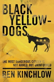 Black Yellowdogs - The Most Dangerous Citizen Is Not Armed, But Uninformed ebook by Ben Kinchlow