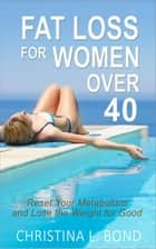 Fat Loss for Women Over 40: How to Reset Your Metabolism and Lose the Weight for Good ebook by Christina Bond