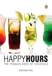 Happy Hours - The Penguin Book of Cocktails ebook by Bhaichand Patel