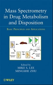 Mass Spectrometry in Drug Metabolism and Disposition - Basic Principles and Applications ebook by Mike S. Lee,Mingshe Zhu
