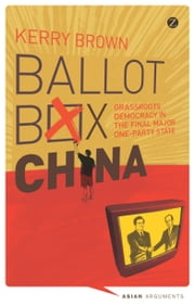 Ballot Box China - Grassroots Democracy in the Final Major One-Party State ebook by Kerry Brown