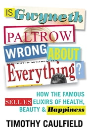 Is Gwyneth Paltrow Wrong About Everything? - How the Famous Sell Us Elixirs of Health, Beauty & Happiness ebook by Timothy Caulfield