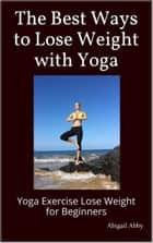 The Best Ways to Lose Weight with Yoga Yoga Exercise Lose Weight for Beginners ebook by Abigail Abby