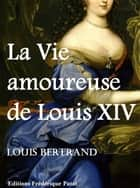 La Vie amoureuse de Louis XIV ebook by Louis Bertrand