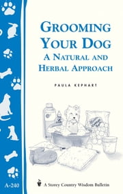 Grooming Your Dog - A Natural and Herbal Approach/Storey's Country Wisdom Bulletin A-240 ebook by Paula Kephart