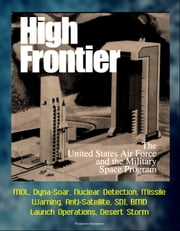 High Frontier: The U. S. Air Force and the Military Space Program - MOL, Dyna-Soar, Nuclear Detection, Missile Warning, Anti-Satellite, SDI, BMD, Launch Operations, Desert Storm ebook by Progressive Management