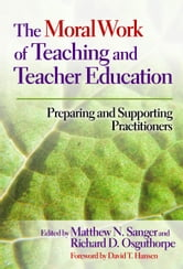 The Moral Work of Teaching and Teacher Education - Preparing and Supporting Practitioners ebook by Matthew N. Sanger,Richard D. Osguthorpe