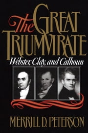 The Great Triumvirate - Webster, Clay, and Calhoun ebook by Merrill D. Peterson