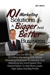 101 Marketing Solutions To A Bigger And Better Business - See How You Can Merge The Power Of Offline Marketing With Online Marketing Strategies To Intensify Your Marketing Mix And Expand Your Market Reach To Get More Leads, High Sales And Big Profits ebook by Bob I. Walters