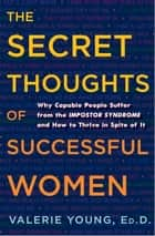 The Secret Thoughts of Successful Women - Why Capable People Suffer from the Impostor Syndrome and How to Thrive in Spite of It ebook by Valerie Young