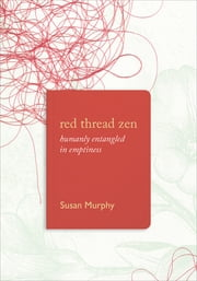Red Thread Zen - Humanly Entangled in Emptiness ebook by Susan Murphy