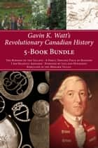 Gavin K. Watt's Revolutionary Canadian History 5-Book Bundle - The Burning of the Valleys/A Dirty, Trifling Piece of Business/I Am Heartily Ashamed/Poisoned by Lies and Hypocrisy/Rebellion in the Mohawk Valley ebook by Gavin K. Watt
