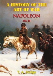 Napoleon: a History of the Art of War Vol. III - from the Beginning of the French Revolution to the End of the 18th Century [Ill. Edition] ebook by Lt.-Col. Theodore Ayrault Dodge
