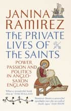 The Private Lives of the Saints - Power, Passion and Politics in Anglo-Saxon England ebook by Janina Ramirez