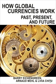 How Global Currencies Work - Past, Present, and Future ebook by Barry Eichengreen, Arnaud Mehl, Livia Chitu