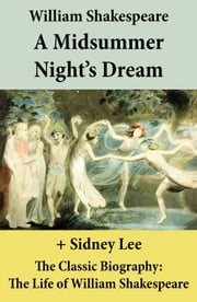 A Midsummer Night's Dream (The Unabridged Play) + The Classic Biography: The Life of William Shakespeare ebook by William Shakespeare,Sidney  Lee