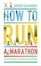 How to Run a Marathon: The Go-to Guide for Anyone and Everyone ebook by