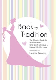 Back to Tradition - The Classic Guide for Modern Brides Who Want a Unique and Memorable Wedding ebook by Eleanor Kennedy