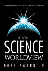 A New Science Worldview - A paradigm for better living and working ebook by Dorn Swerdlin