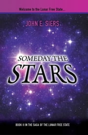 Someday the Stars - Book II in the Saga of the Lunar Free State ebook by John E. Siers